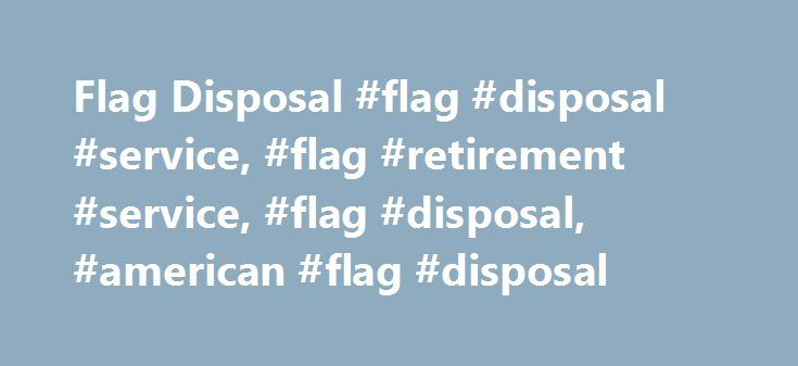 Flag Disposal #flag #disposal #service, #flag #retirement #service, #flag #disposal, #american #flag #disposal http://michigan.remmont.com/flag-disposal-flag-disposal-service-flag-retirement-service-flag-disposal-american-flag-disposal/  # PROPER FLAG DISPOSAL To retire your US flag with USAFlagSupply.com, simply complete the form below and we'll provide you with our mailing address, and 10% coupon towards the purchase of your next flag. Our flag disposal service is FREE – you only pay…