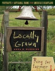 Locally Grown by Anna H. Blessing - Portraits of Artisanal Farms from America's Heartland