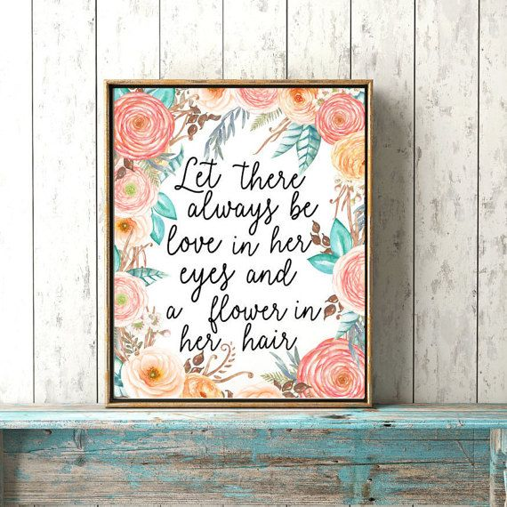 A quote for all the little girls- Let there always be love in her eyes and a flower in her hair  This boho baby girl print features natural floral elements in blush pink, coral and teal tones that provide the perfect background to the heart warming quote. A beautiful finishing touch to any rustic, bohemian or elegant girls or nursery room. Features of digital downloads: - Instant Access - High quality files - Simple to print - Can be used as wall decor, greeting cards, tote bags and more…