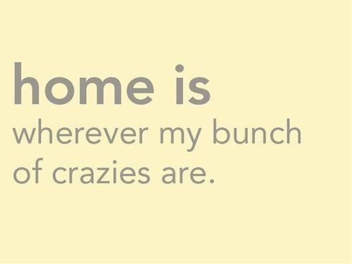 Home is where my bunch of crazies are :)