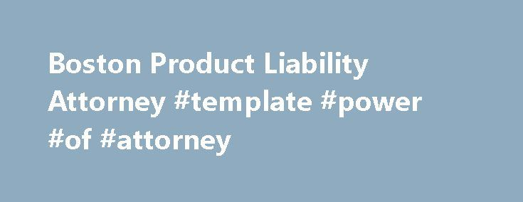 Boston Product Liability Attorney #template #power #of #attorney http://attorney.remmont.com/boston-product-liability-attorney-template-power-of-attorney/  #product liability attorney Product Liability Choosing an Experienced Massachusetts Product Liability Lawyer Every day individuals are injured or killed by defective products. These injuries generally result from one of three causes: defective design, manufacturing error, or a failure to warn the consumer about possible harm. A product…