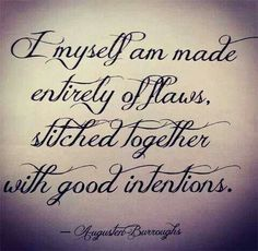 Amen!  I myself am made entirely of flaws, stitched together with good intentions.
