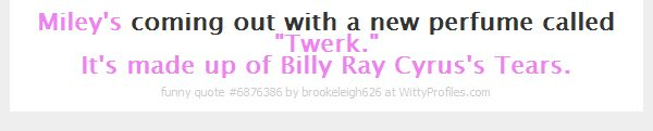 "Miley's coming out with a new perfume called ""Twerk."" It's made up of Billy Ray Cyrus's Tears.  - Witty Profiles Quote 6876386 http://wittyprofiles.com/q/6876386"