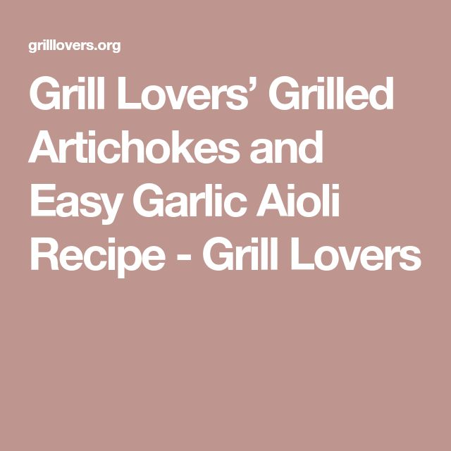 Grill Lovers' Grilled Artichokes and Easy Garlic Aioli Recipe - Grill Lovers