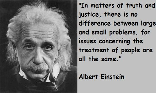 """""""In matters of truth and justice, there is no difference between large and small problems, for issues concerning the treatment of people are all the same."""" - Albert Einstein"""