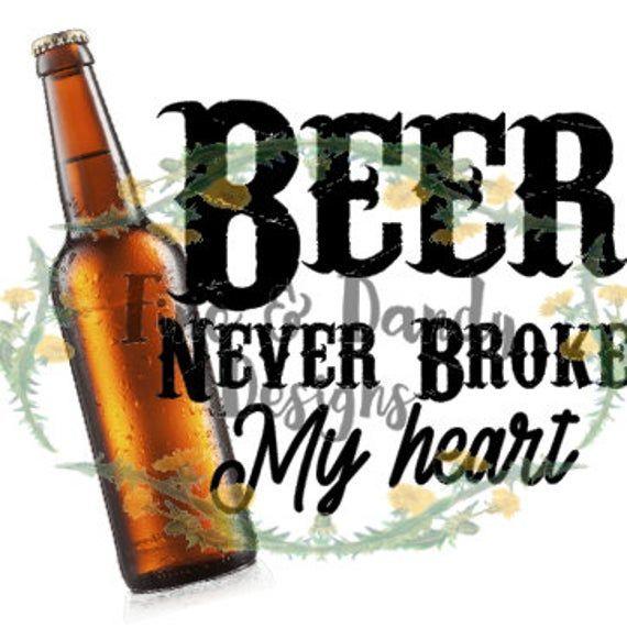 Beer Never Broke My Heart Png Jpg Digital Download Etsy My Heart Is Breaking My Heart Digital Download Etsy