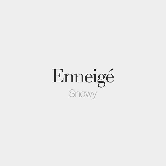 Enneigé (feminine: enneigée) Snowy /ɑ.nɛ.ʒe/
