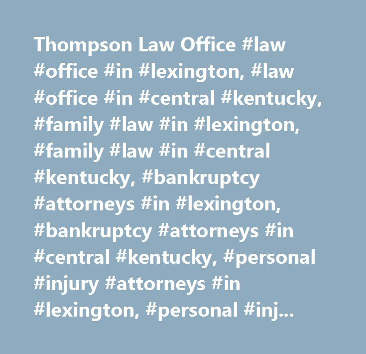 Thompson Law Office #law #office #in #lexington, #law #office #in #central #kentucky, #family #law #in #lexington, #family #law #in #central #kentucky, #bankruptcy #attorneys #in #lexington, #bankruptcy #attorneys #in #central #kentucky, #personal #injury #attorneys #in #lexington, #personal #injury #attorneys #in #central #kentucky, #attorneys #in #lexington, #attorneys #in #central #kentucky…