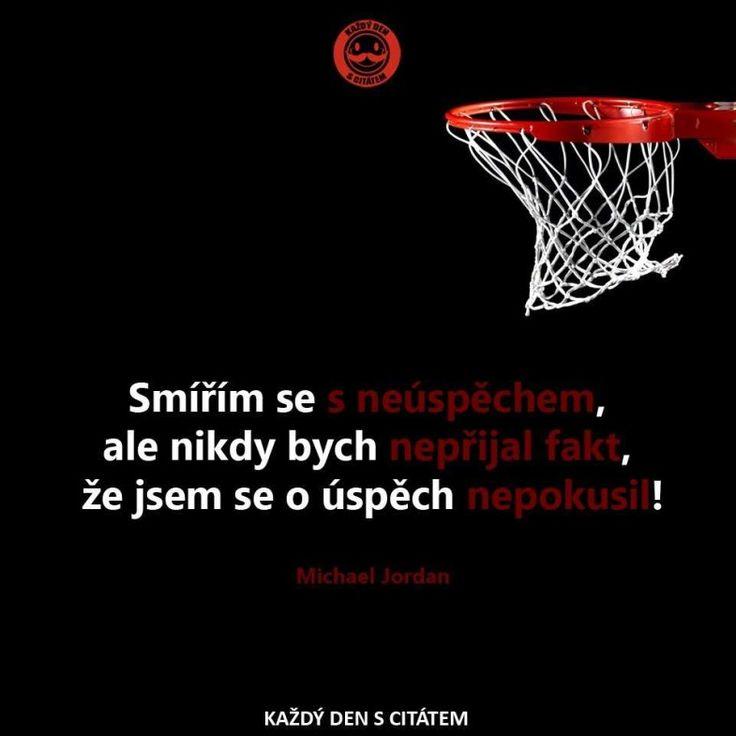 Smířím se s neúspěchem, ale nikdy bych nepřijal fakt, že jsem se o úspěch nepokusil!  Michael Jordan