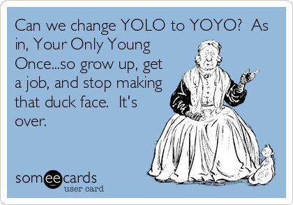 Can we change YOLO to YOYO? As in, Your Only Young Once...so grow up, get a job, and stop making that duck face. It's over.