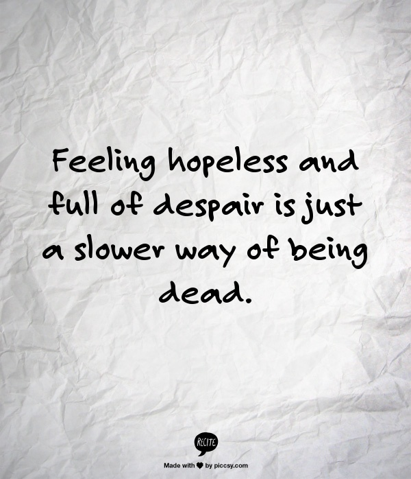 Feeling hopeless and full of despair is just a slower way of being dead.