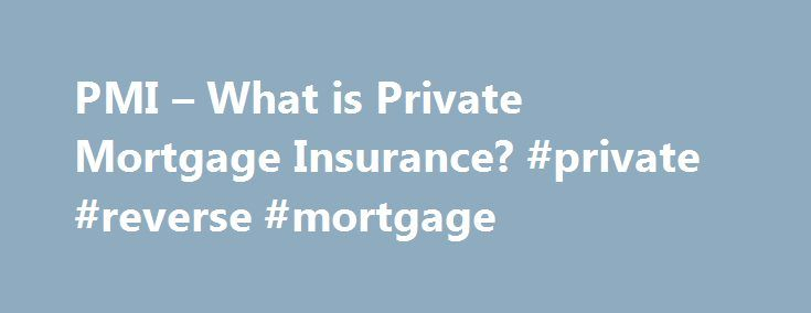PMI – What is Private Mortgage Insurance? #private #reverse #mortgage http://tanzania.nef2.com/pmi-what-is-private-mortgage-insurance-private-reverse-mortgage/  # Private Mortgage Insurance – What is PMI? Private Mortgage Insurance – What is PMI? What is PMI? PMI, also known as private mortgage insurance, is a type of mortgage insurance from private insurance companies used with conventional loans. Similar to other kinds of mortgage insurance policies, PMI protects the lender if you stop…