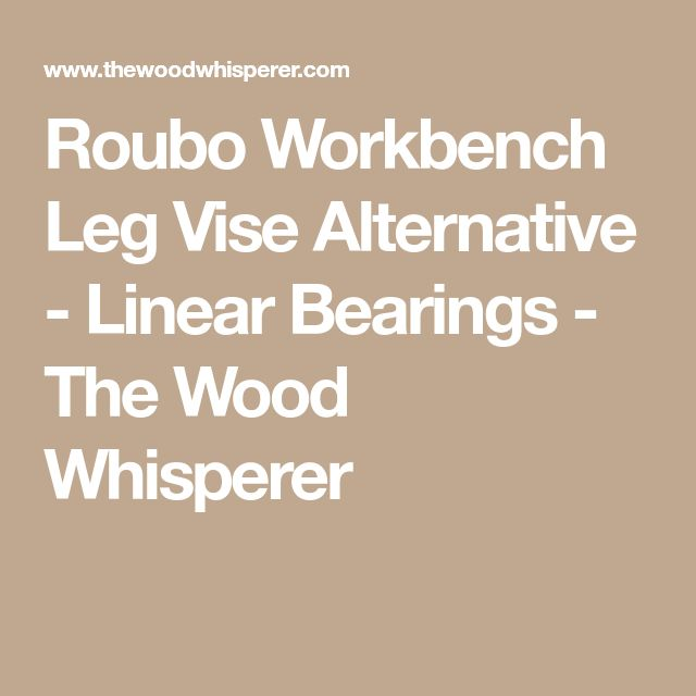 Roubo Workbench Leg Vise Alternative - Linear Bearings - The Wood Whisperer