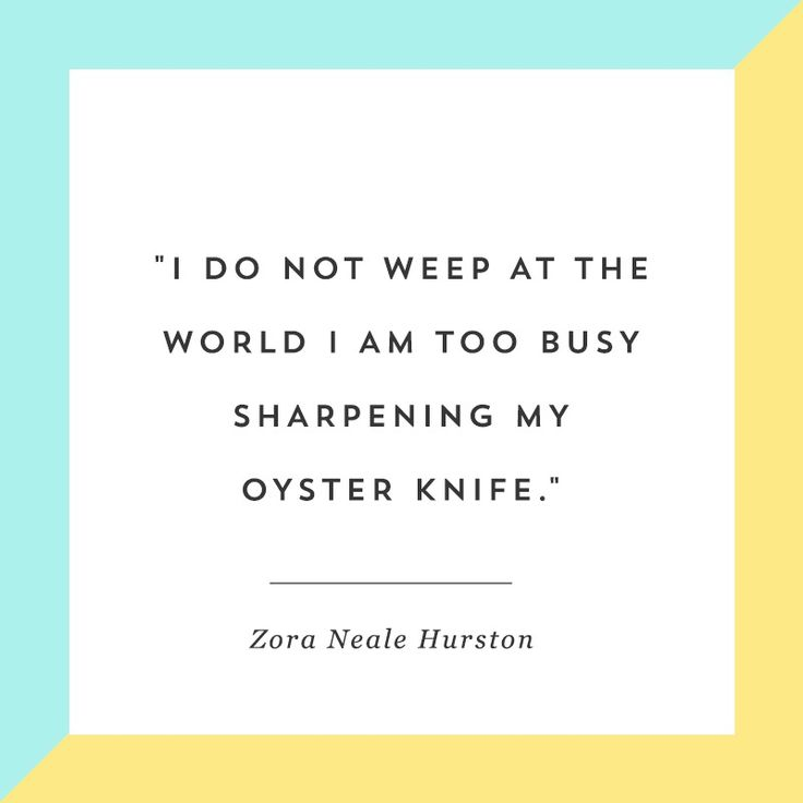 """I do not weep at the world I am too busy sharpening my oyster knife."" Zora Neale Hurston provides plenty of motivation in this quote."