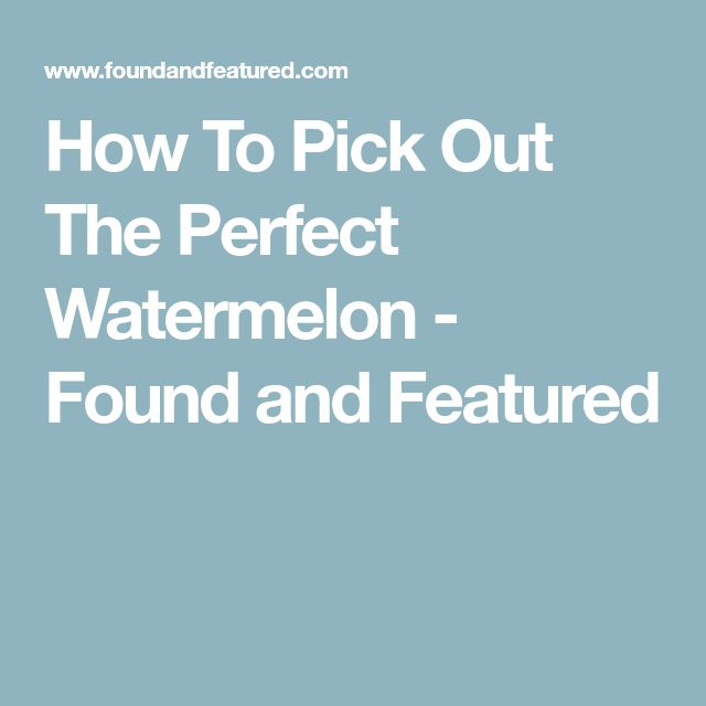 How To Pick Out The Perfect Watermelon - Found and Featured