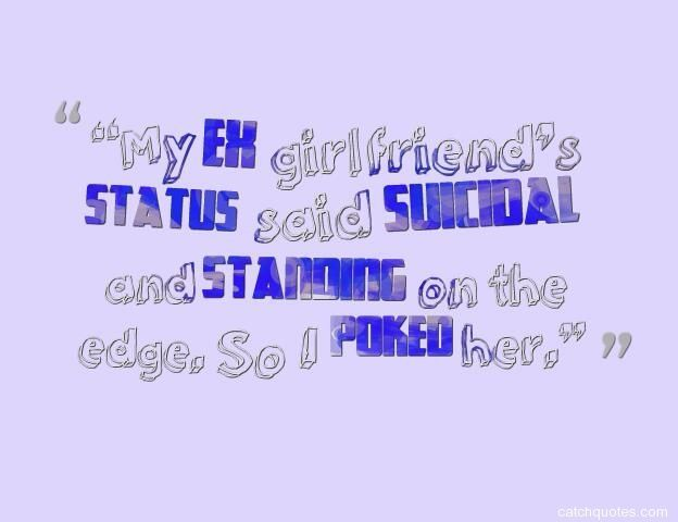 Quotes About EX : My ex girlfriends status said suicidal and standing on the edge. So I poke