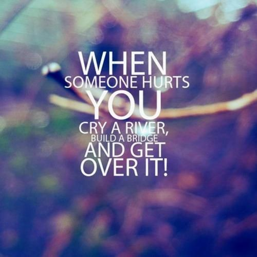 When someone hurts you, cray a river, build a bridge and get over it!