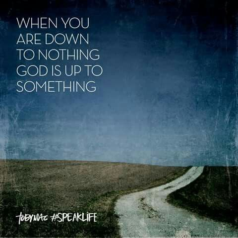 When you down to nothing God is up to somehing!