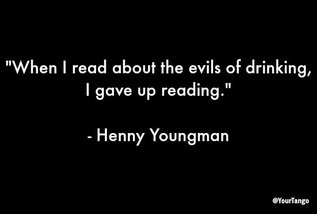 "Because reading is overrrated.  ""When I read about the evils of drinking, I gave up reading.""  — Henny Youngman"