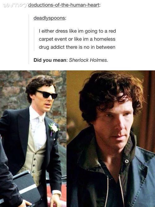 I either dress like I'm going to a red carpet event or like I'm a homeless drug addict there is no in between / did you mean: Sherlock Holmes