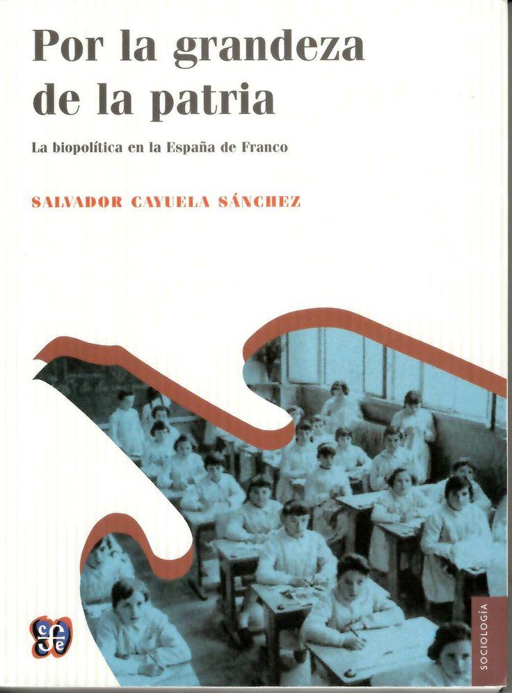 Por la grandeza de la patria : la biopolítica en la España de Franco : (1939-1975) / Salvador Cayuela Sánchez http://absysnetweb.bbtk.ull.es/cgi-bin/abnetopac01?TITN=510104