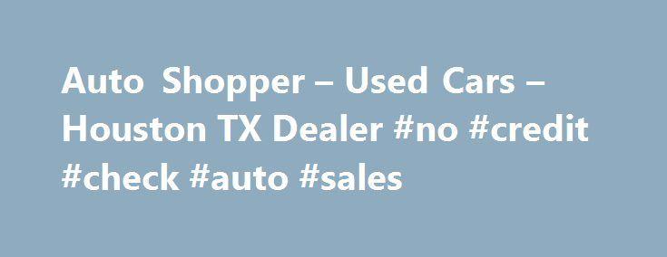 Auto Shopper – Used Cars – Houston TX Dealer #no #credit #check #auto #sales http://india.remmont.com/auto-shopper-used-cars-houston-tx-dealer-no-credit-check-auto-sales/  #auto shopper # Auto Shopper – Houston TX, 77090 Best Used Mercedes Houston TX, best Used BMW Houston TX, Used Luxury Cars Houston TX, Best Used Cars Houston TX, bad credit car purchasing Houston TX, affordable cars Houston TX, cash cars Houston TX, used car Houston TX, Number one used car dealership Houston TX, best Used…