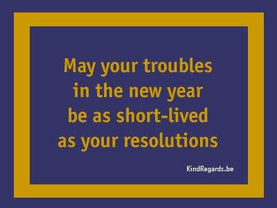 May your troubles in the new year be as short-live as your resolutions.