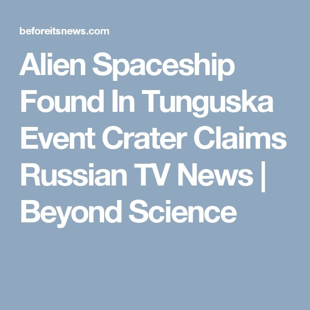 Alien Spaceship Found In Tunguska Event Crater Claims Russian TV News | Beyond Science