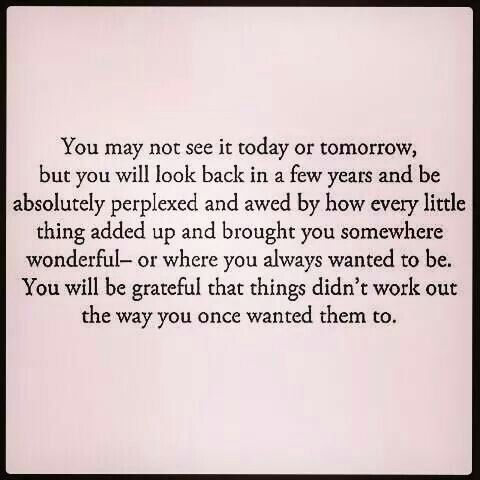 You will be grateful that things didn't work out the way you once wanted them to.