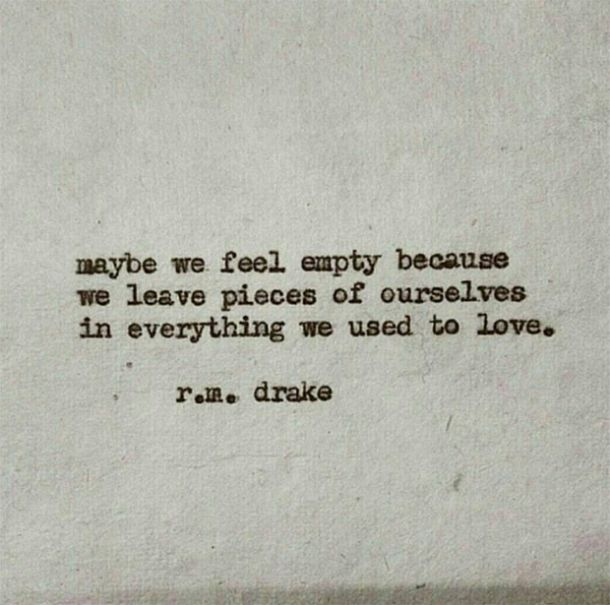 Maybe we feel empty because we leave pieces of ourselves in everything we used to love. - r.m. drake