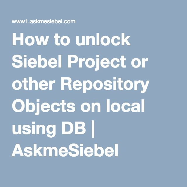 How to unlock Siebel Project or other Repository Objects on local using DB | AskmeSiebel