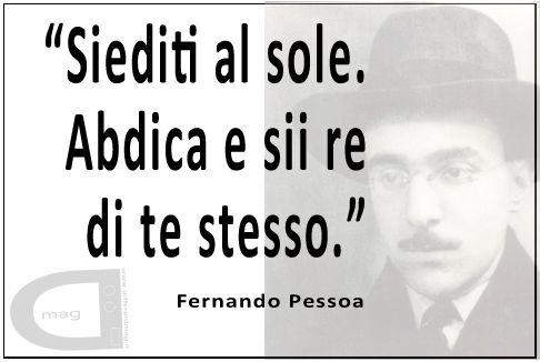 """""""Siediti al sole. Abdica e sii re di te stesso.""""   Fernando Pessoa"""