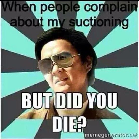 When people complain about my suctioning. But did you die?  Dentaltown - Dentally Incorrect  #DentalHumor #DentalJokes