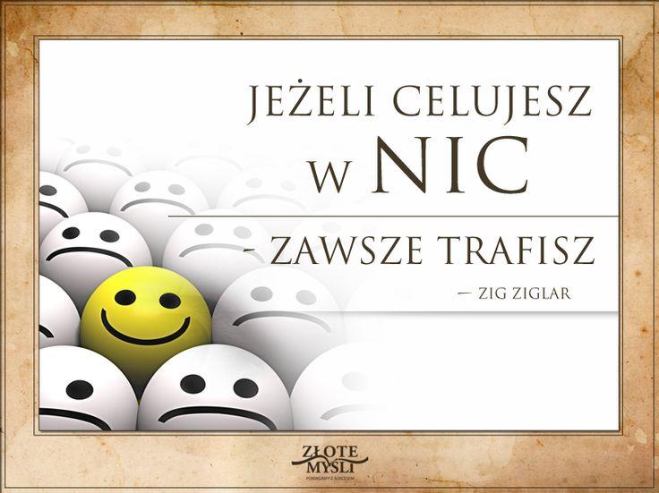 Jeśli celujesz w NIC, zawsze trafisz. Zig Ziglar