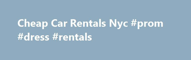 Cheap Car Rentals Nyc #prom #dress #rentals http://renta.remmont.com/cheap-car-rentals-nyc-prom-dress-rentals/  #cheap rental # Cheap Car Rentals: Get The CHEAPEST All Inclusive Price For Your Car Rental | Cheap Car Rentals Cheap Car Rentals – http://www.car-hire-international.com/cheap-car-rentals.html – Click this link and get the CHEAPEST All Inclusive price for your car rental! – The cheapest car rental rates worldwide for car rental at any destination in over 175 countries – Easy and…