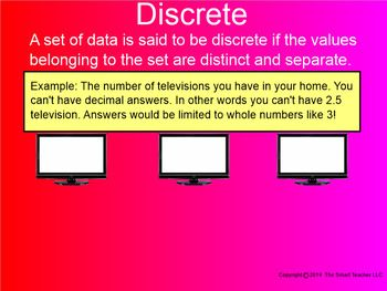 This is a 33 page Smartboard file explaining the difference between Discrete and Continuous. Students learn that Discrete data is counted and that Continuous data is measured. Students practice by seeing short situations and by looking at the coordinate plane.