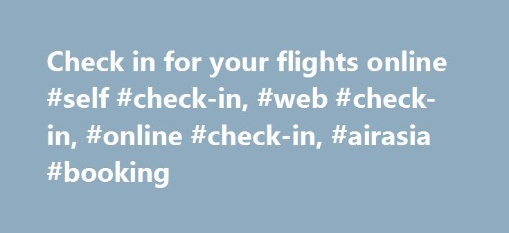 Check in for your flights online #self #check-in, #web #check-in, #online #check-in, #airasia #booking http://seattle.remmont.com/check-in-for-your-flights-online-self-check-in-web-check-in-online-check-in-airasia-booking/  # Web check-in Why queue up at the airport when you can check in via web? Save more time and just check in for your flight with web check-in! Please take note that guests departing from Kuala Lumpur International Airport 2 (klia2) are required to perform self check-in…