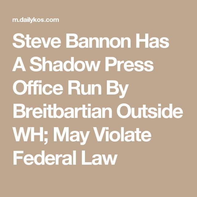 Steve Bannon Has A Shadow Press Office Run By Breitbartian Outside WH; May Violate Federal Law
