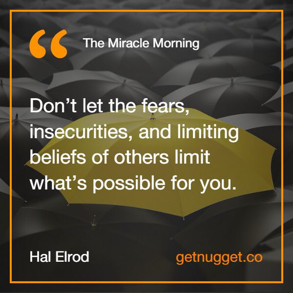 """Don't let the fears, insecurities, and limiting beliefs of others limit what's possible for you."" via @nugget http://www.getnugget.co/the-miracle-morning-the-6-habits-that-will-transform-your-life-before-8am-by-hal-elrod/"