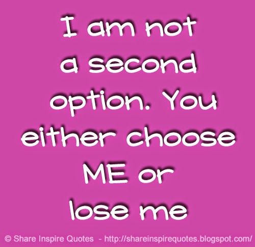 I am not a second option. You either choose ME or lose me  #Relationships #Relationshipsadvice #Relationshipslessons #Relationshipsquotes #quotesonRelationships #Relationshipsquotesandsayings #second #option #choose lose #shareinspirequotes #share #inspire #quotes #whatsapp
