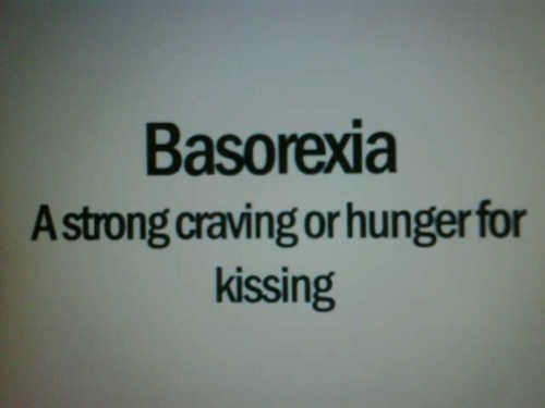 WORD OF THE DAY: Basorexia	(noun)   1. an overwhelming urge to neck or kiss   2. a strong craving or hunger for kissing