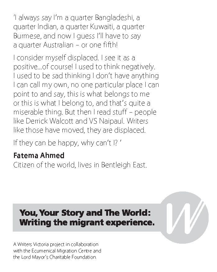 Fatema Ahmed, Writers Victoria - Writing the Migrant Experience http://writersvictoria.org.au/news-views/post/from-the-world-to-bentleigh-east-you-your-story-and-the-world/