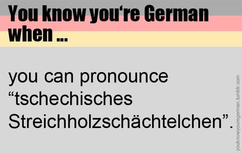"You know you're German... pronouncing ""Tschechisches Streichholzschächtelchen"" without spitting <3"