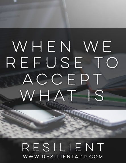 When We Refuse To Accept What Is