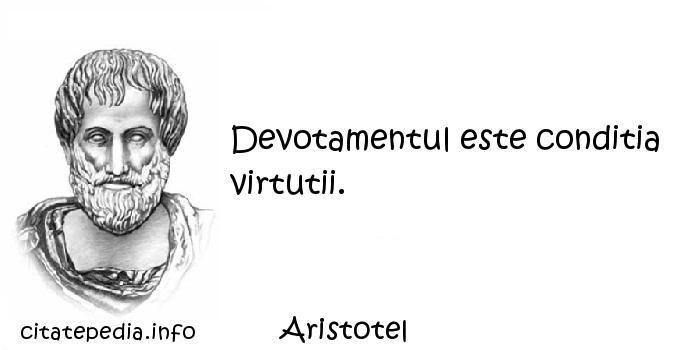 Aristotel - Devotamentul este conditia virtutii.