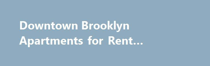 Downtown Brooklyn Apartments for Rent #knoxville #apartments http://apartment.remmont.com/downtown-brooklyn-apartments-for-rent-knoxville-apartments/  #brooklyn apartments for rent # Downtown Brooklyn Apartments – NYC Neighborhood Description With a population of around 7,050, Downtown Brooklyn is hip, easygoing, and relatively upscale, but not pretentiously so. The area has a mix of historic brownstones, new and converted high-rise apartments, restaurants, boutiques, theaters and more…