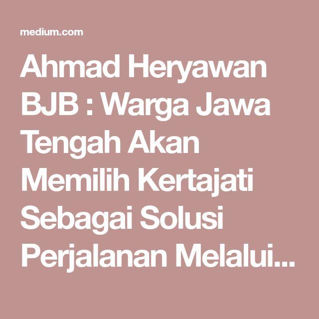 Ahmad Heryawan BJB : Warga Jawa Tengah Akan Memilih Kertajati Sebagai Solusi Perjalanan Melalui…