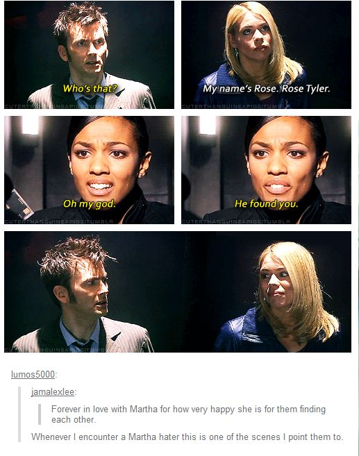 Seriously. I kind of hate people who hate Martha. She couldn't help liking the Doctor. Could you have helped it?! When she found out that he loved Rose, she couldn't help still liking him and couldn't help being jealous, but SHE BACKED OFF. And look at this freaking scene. That's all you need to see.