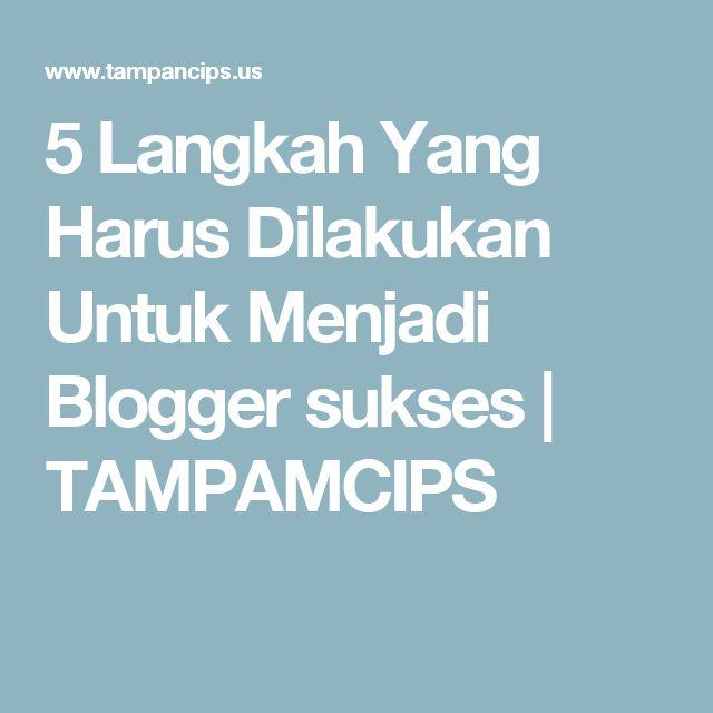 5 Langkah Yang Harus Dilakukan Untuk Menjadi Blogger sukses  | TAMPAMCIPS