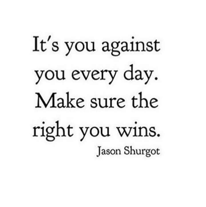It's you against you every day. Make sure the right you wins. - Jason Shurgot